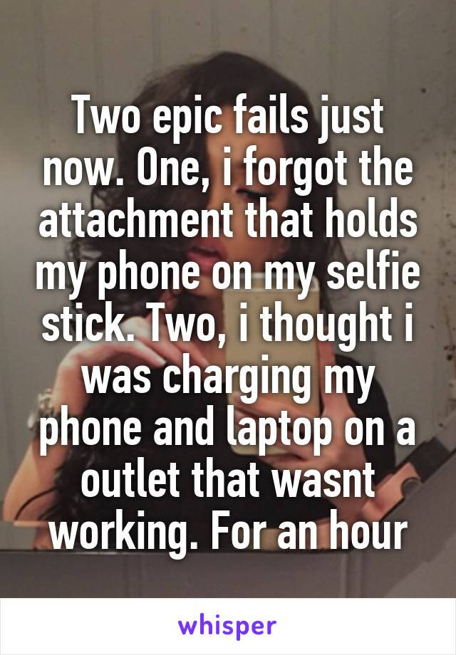 Two epic fails just now. One, i forgot the attachment that holds my phone on my selfie stick. Two, i thought i was charging my phone and laptop on a outlet that wasnt working. For an hour