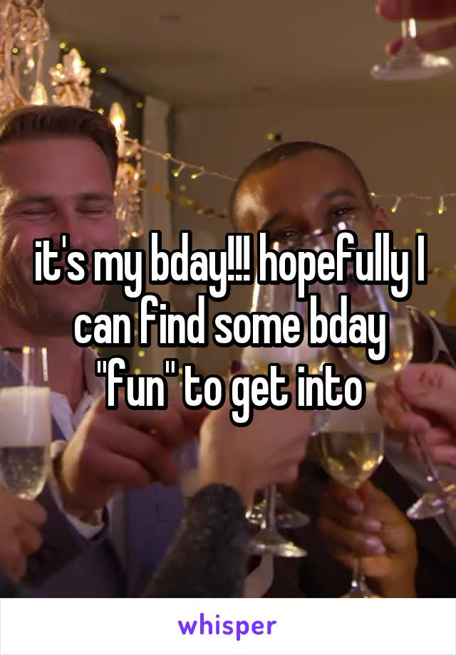 """it's my bday!!! hopefully I can find some bday """"fun"""" to get into"""