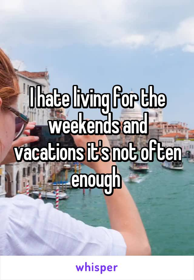 I hate living for the weekends and vacations it's not often enough
