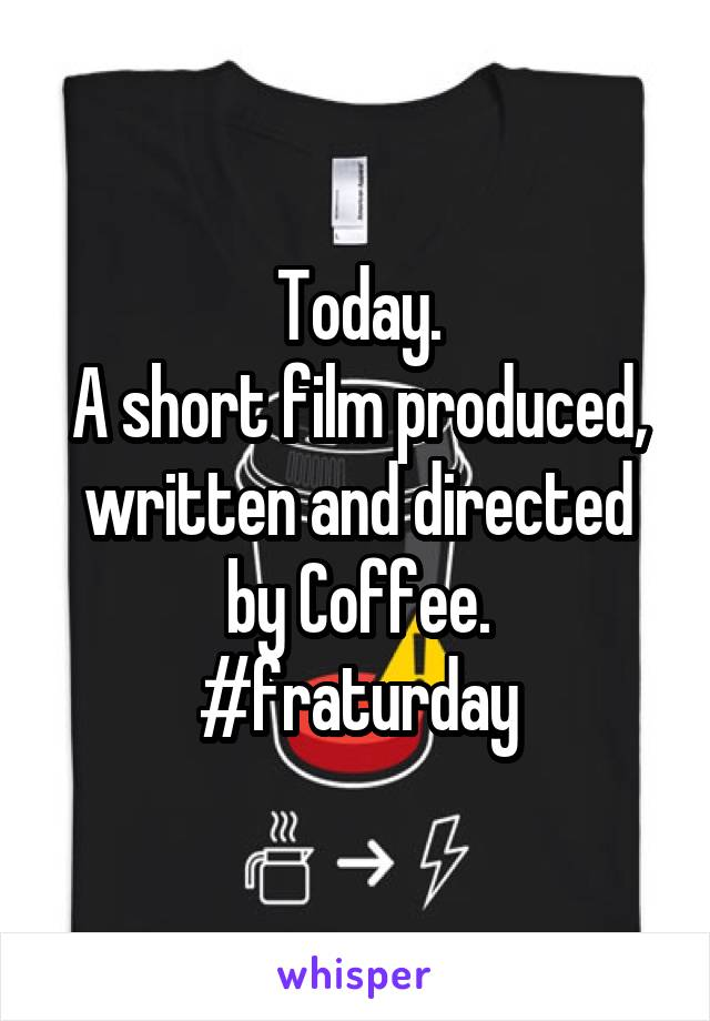 Today. A short film produced, written and directed by Coffee. #fraturday