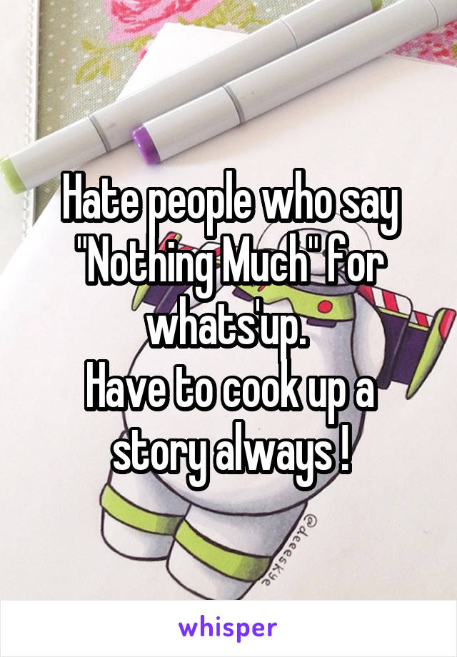 """Hate people who say """"Nothing Much"""" for whats'up.  Have to cook up a story always !"""