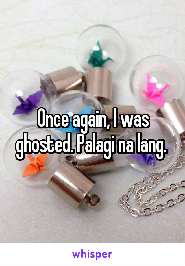 Once again, I was ghosted. Palagi na lang.