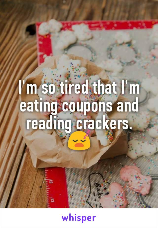 I'm so tired that I'm eating coupons and reading crackers.  😴