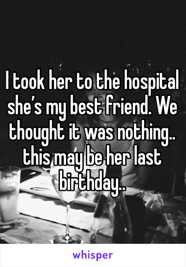 I took her to the hospital she's my best friend. We thought it was nothing.. this may be her last birthday..