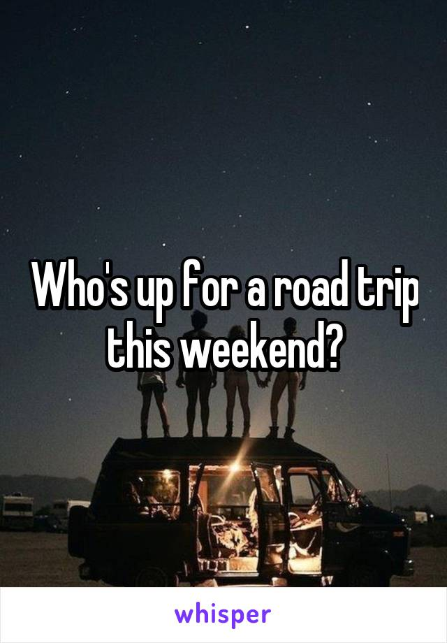 Who's up for a road trip this weekend?