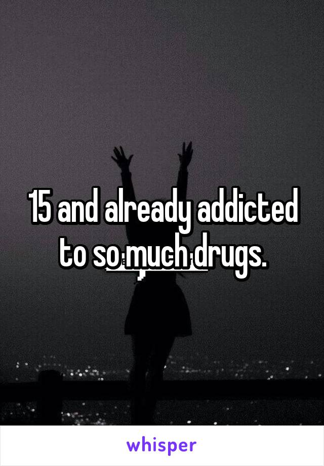 15 and already addicted to so much drugs.