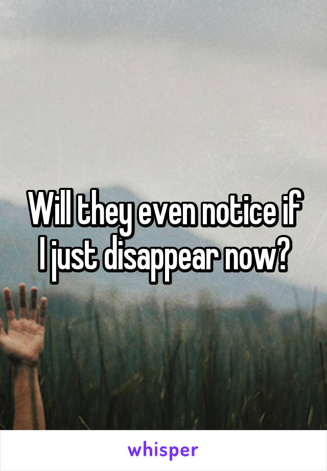 Will they even notice if I just disappear now?