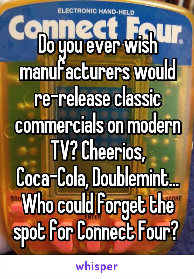 Do you ever wish manufacturers would re-release classic commercials on modern TV? Cheerios, Coca-Cola, Doublemint... Who could forget the spot for Connect Four?
