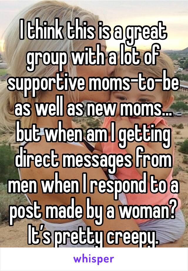 I think this is a great group with a lot of supportive moms-to-be as well as new moms... but when am I getting direct messages from men when I respond to a post made by a woman? It's pretty creepy.