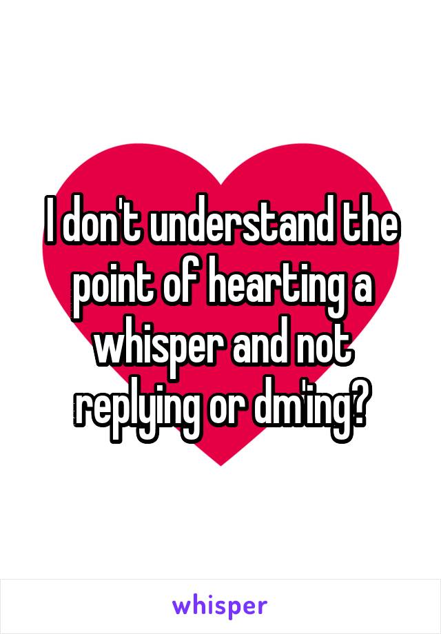 I don't understand the point of hearting a whisper and not replying or dm'ing?