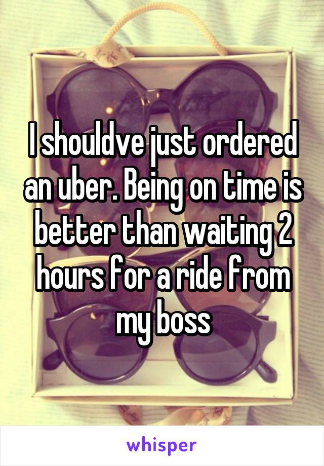 I shouldve just ordered an uber. Being on time is better than waiting 2 hours for a ride from my boss