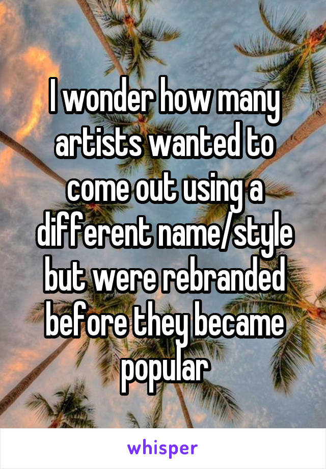 I wonder how many artists wanted to come out using a different name/style but were rebranded before they became popular