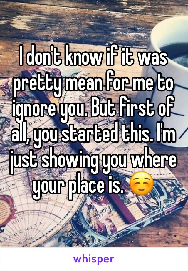 I don't know if it was pretty mean for me to ignore you. But first of all, you started this. I'm just showing you where your place is. ☺️