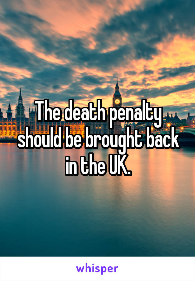 The death penalty should be brought back in the UK.