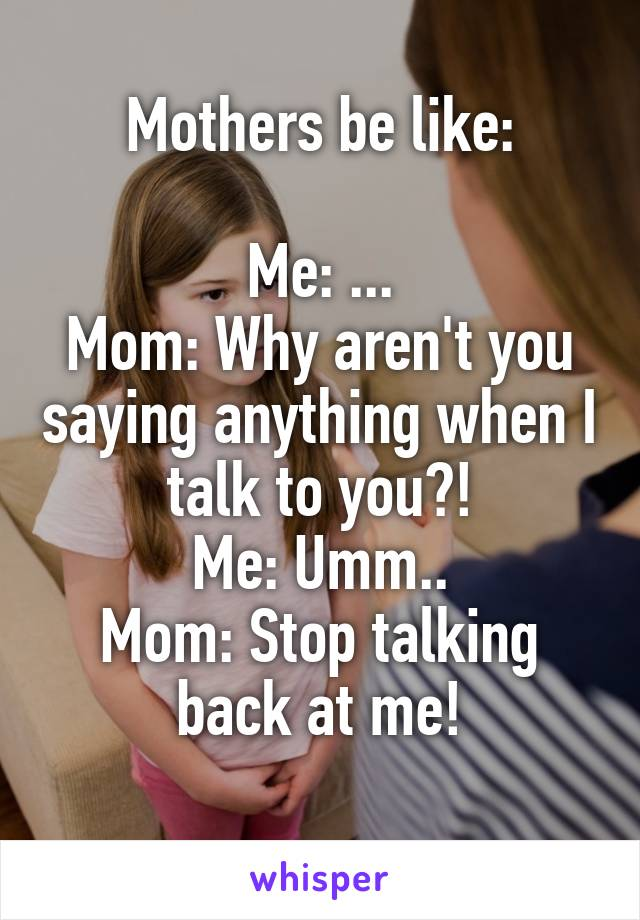 Mothers be like:  Me: ... Mom: Why aren't you saying anything when I talk to you?! Me: Umm.. Mom: Stop talking back at me!