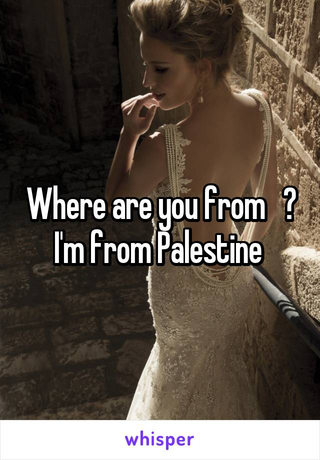 Where are you from   ? I'm from Palestine
