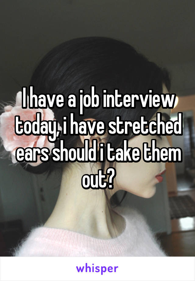 I have a job interview today, i have stretched ears should i take them out?