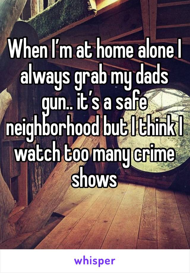 When I'm at home alone I always grab my dads gun.. it's a safe neighborhood but I think I watch too many crime shows