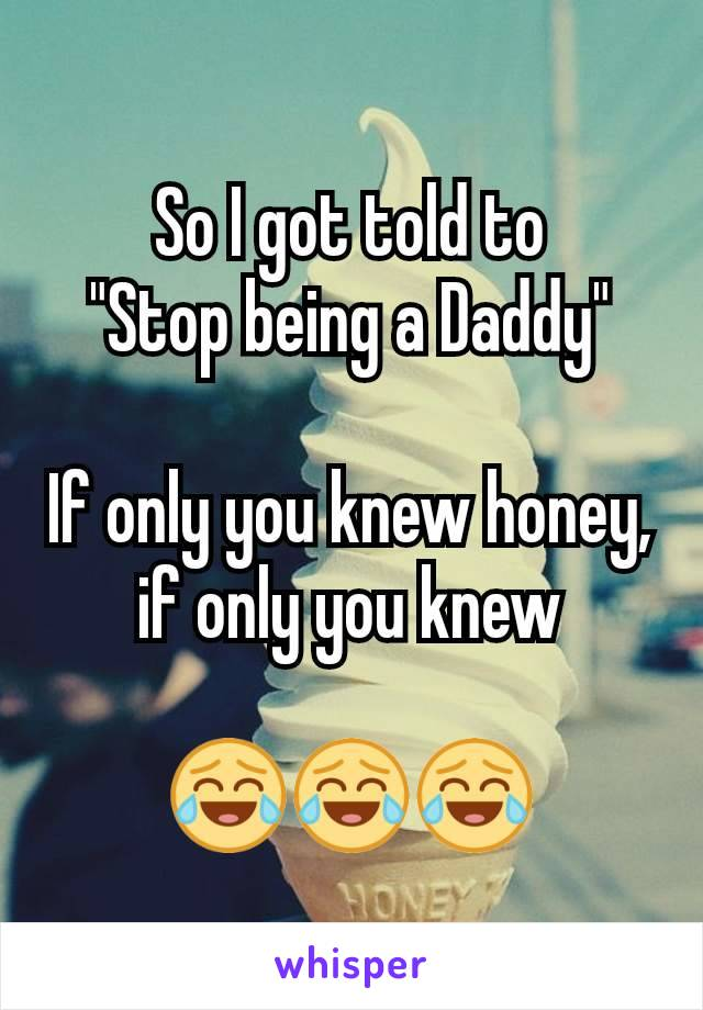 """So I got told to """"Stop being a Daddy""""  If only you knew honey, if only you knew  😂😂😂"""