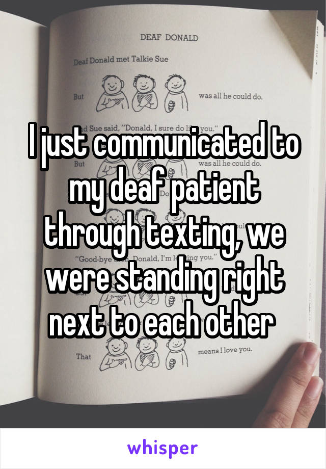 I just communicated to my deaf patient through texting, we were standing right next to each other