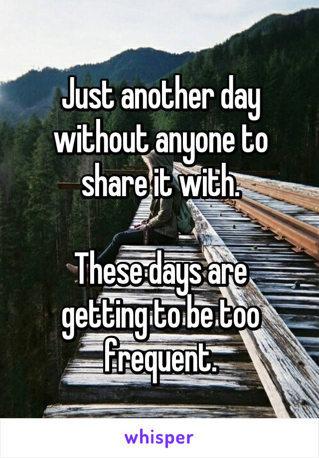 Just another day without anyone to share it with.  These days are getting to be too frequent.