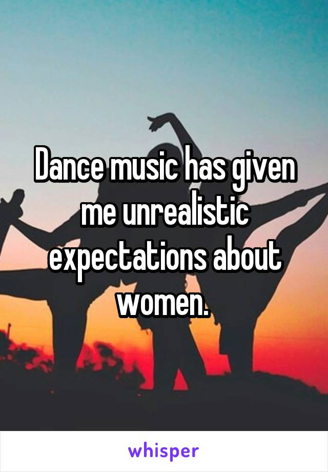 Dance music has given me unrealistic expectations about women.