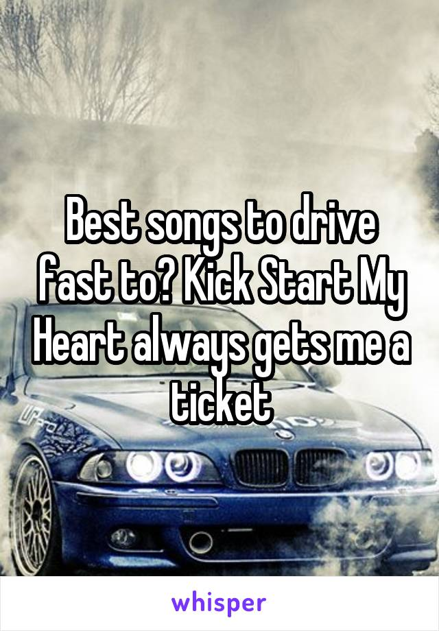 Best songs to drive fast to? Kick Start My Heart always gets me a ticket