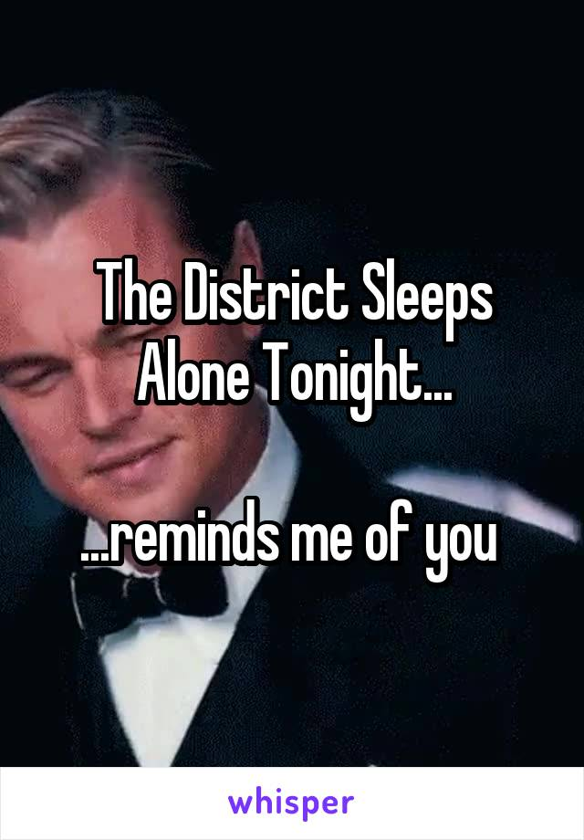The District Sleeps Alone Tonight...  ...reminds me of you