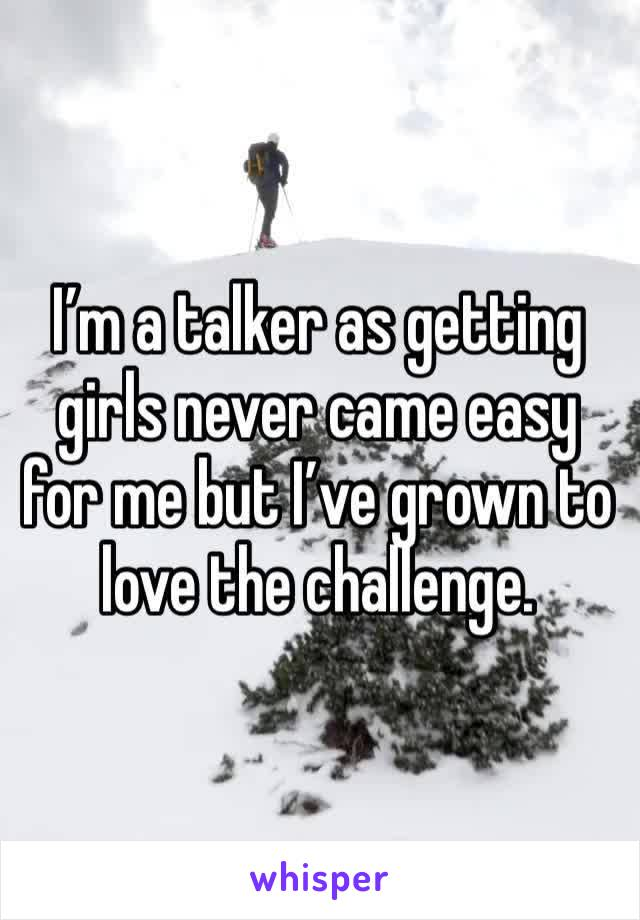I'm a talker as getting girls never came easy for me but I've grown to love the challenge.