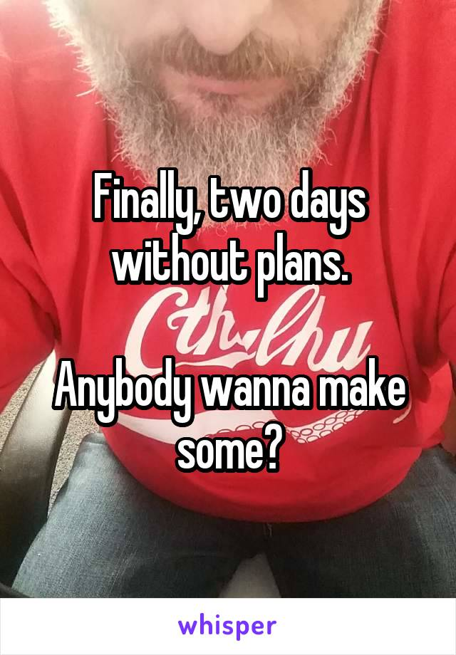 Finally, two days without plans.  Anybody wanna make some?