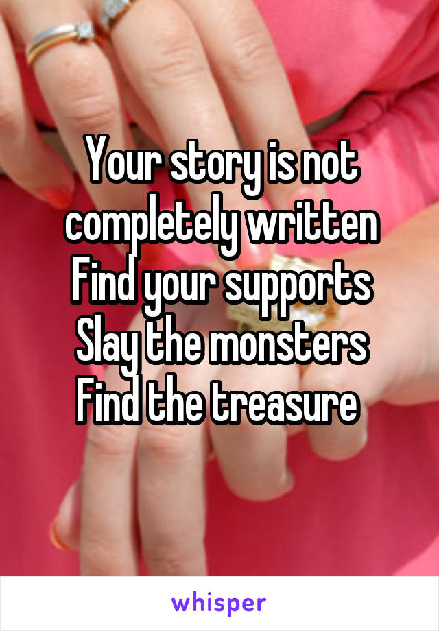 Your story is not completely written Find your supports Slay the monsters Find the treasure