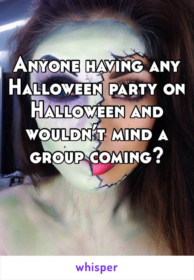 Anyone having any Halloween party on Halloween and wouldn't mind a group coming?