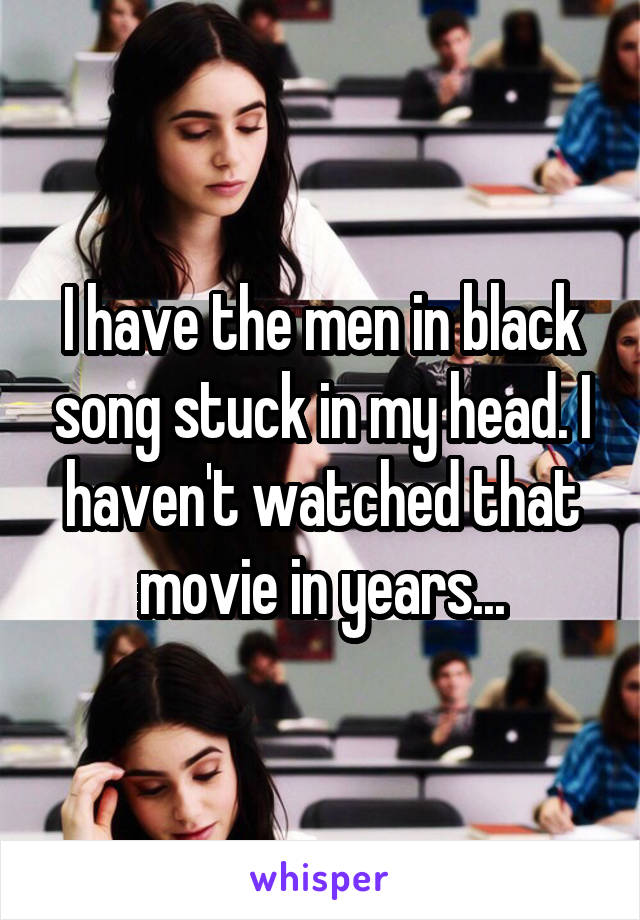 I have the men in black song stuck in my head. I haven't watched that movie in years...