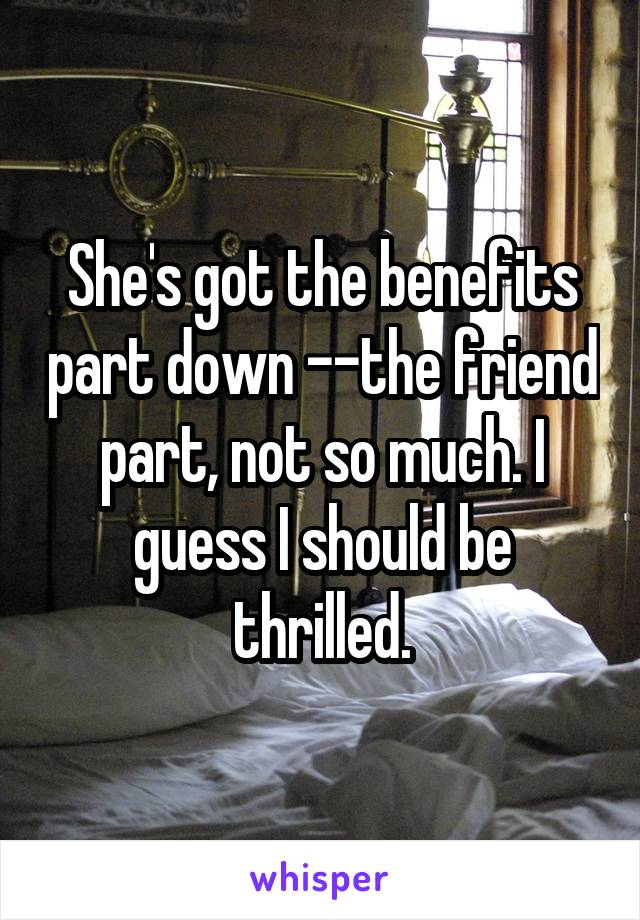 She's got the benefits part down --the friend part, not so much. I guess I should be thrilled.
