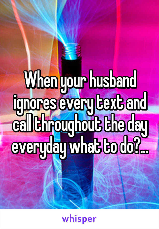 When your husband ignores every text and call throughout the day everyday what to do?...