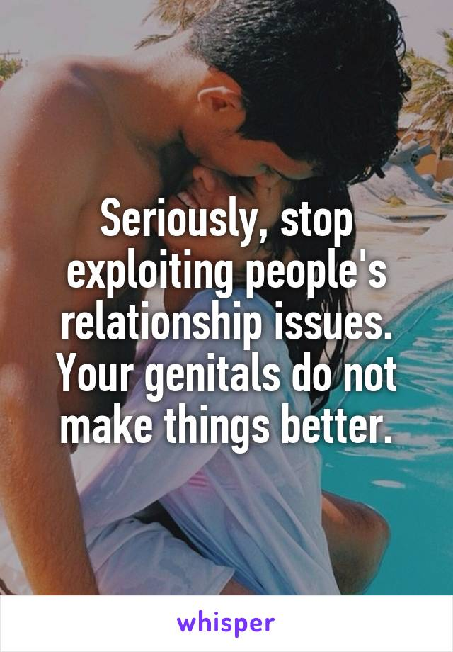 Seriously, stop exploiting people's relationship issues. Your genitals do not make things better.
