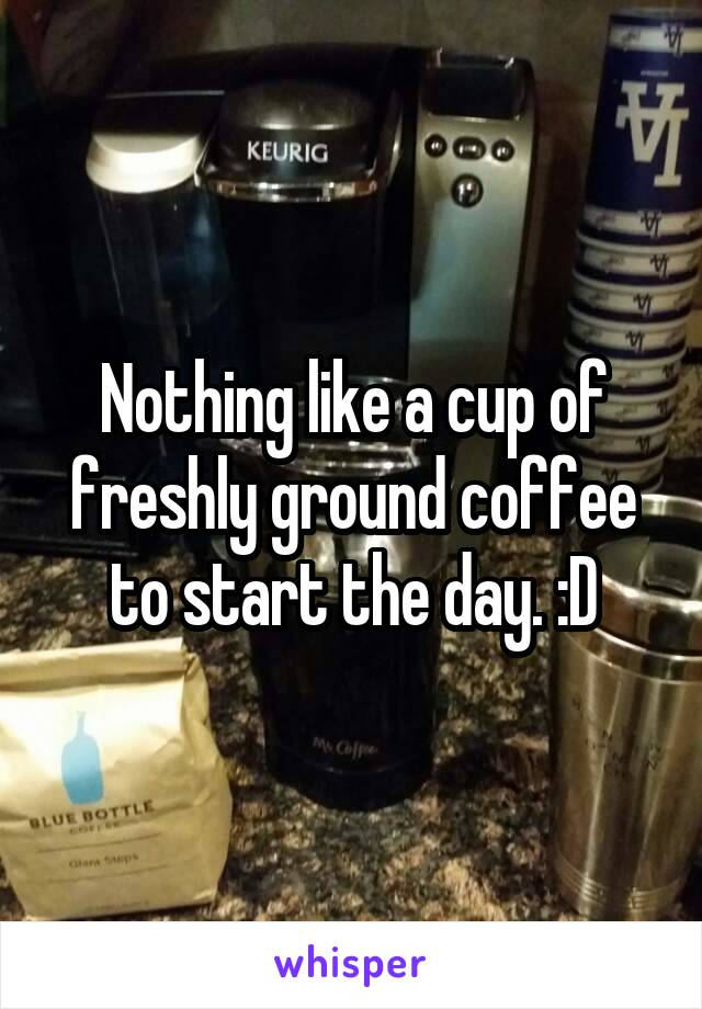 Nothing like a cup of freshly ground coffee to start the day. :D