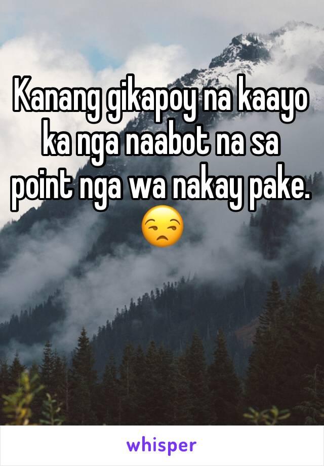 Kanang gikapoy na kaayo ka nga naabot na sa point nga wa nakay pake. 😒