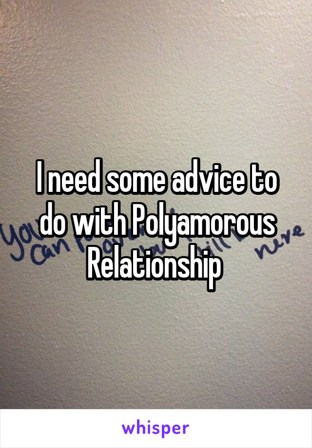 I need some advice to do with Polyamorous Relationship