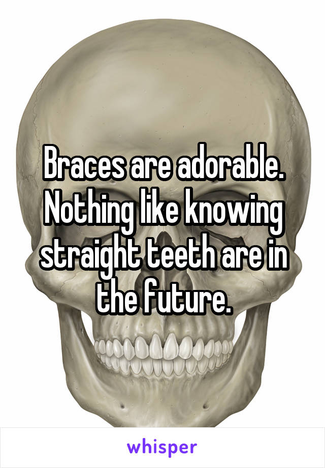 Braces are adorable. Nothing like knowing straight teeth are in the future.