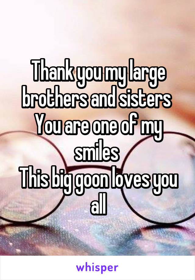 Thank you my large brothers and sisters  You are one of my smiles  This big goon loves you all