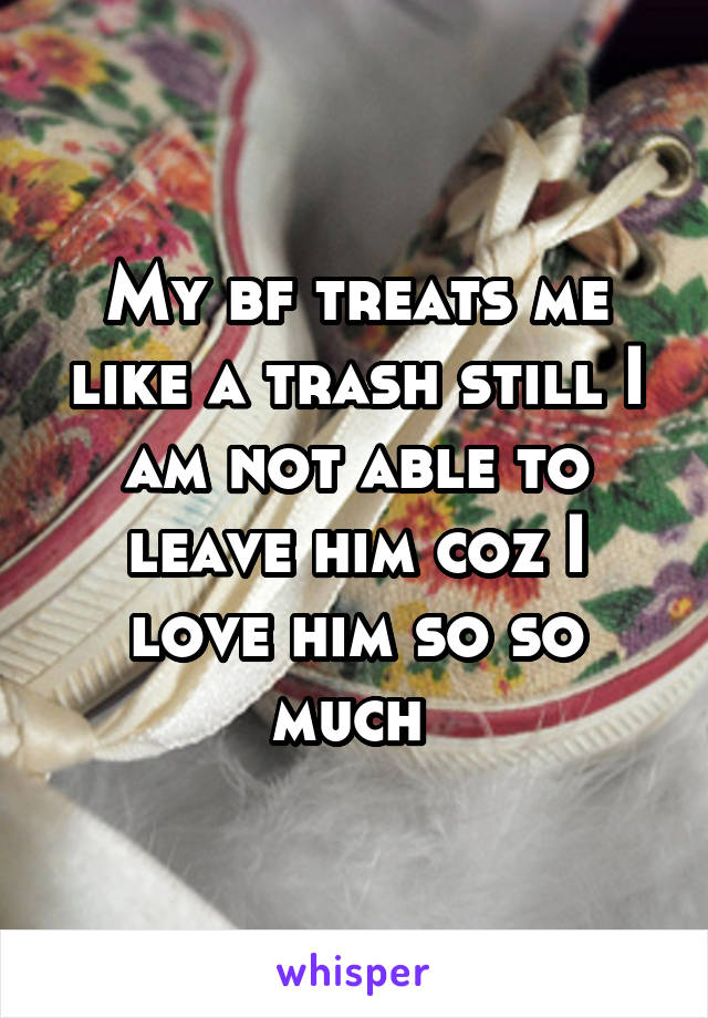 My bf treats me like a trash still I am not able to leave him coz I love him so so much