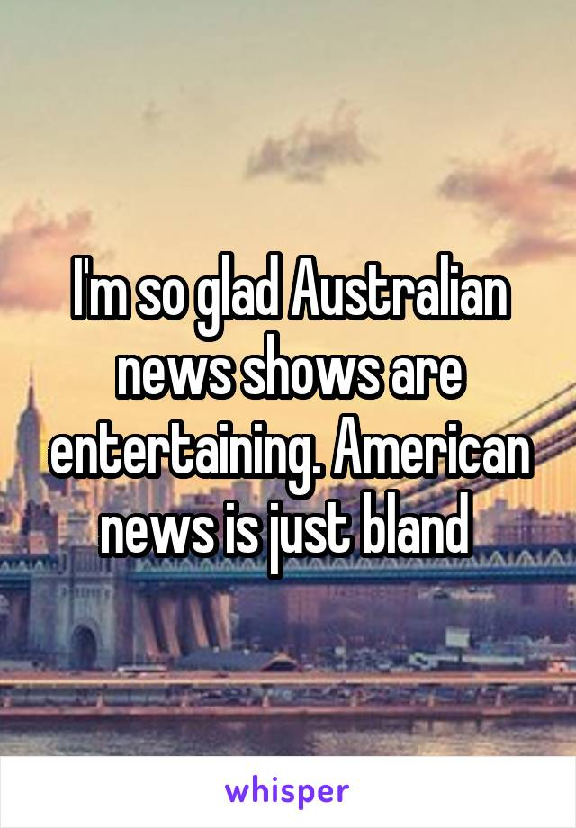 I'm so glad Australian news shows are entertaining. American news is just bland