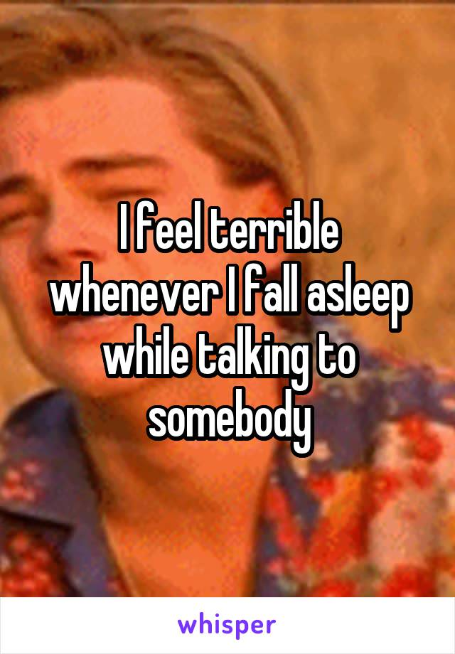I feel terrible whenever I fall asleep while talking to somebody