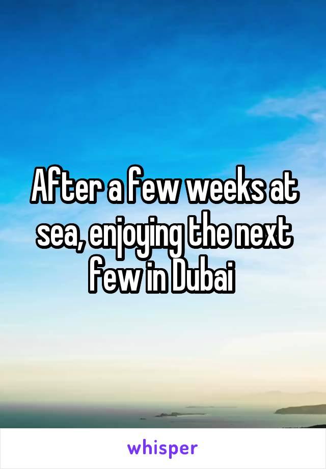 After a few weeks at sea, enjoying the next few in Dubai