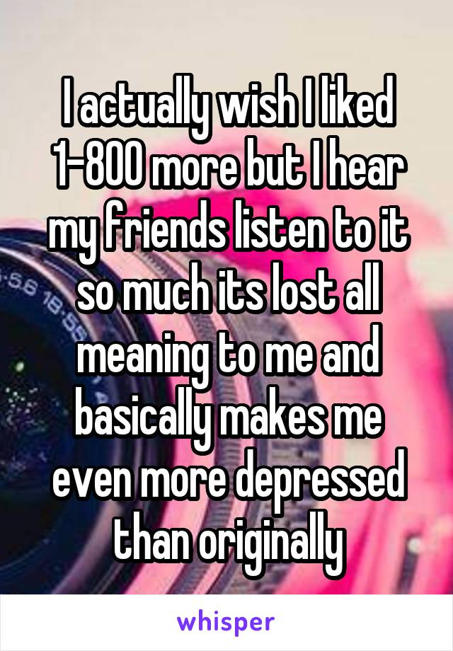 I actually wish I liked 1-800 more but I hear my friends listen to it so much its lost all meaning to me and basically makes me even more depressed than originally