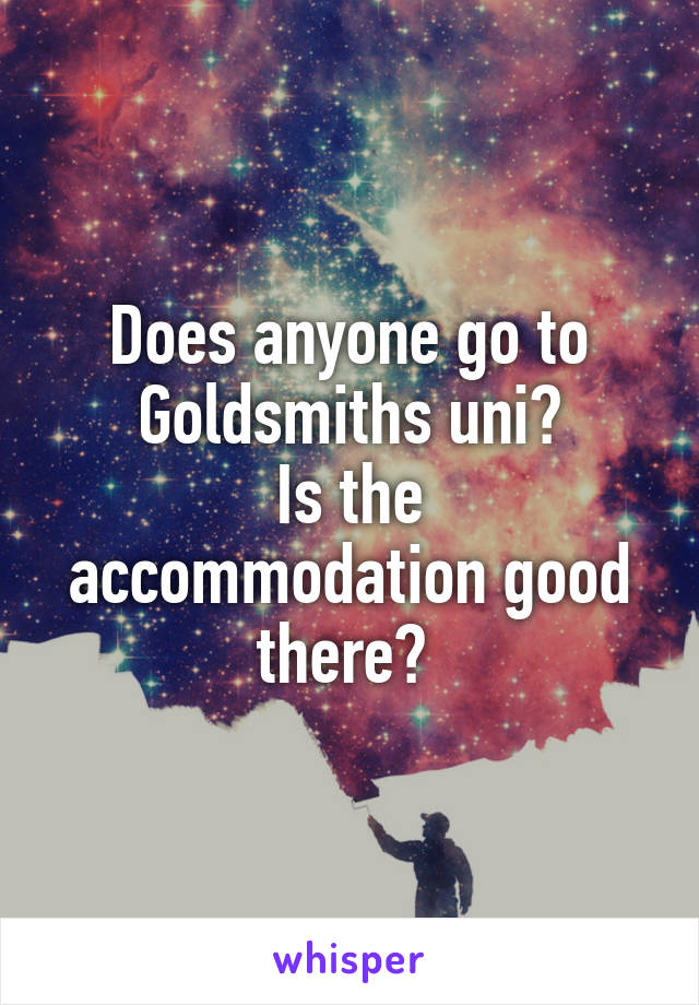 Does anyone go to Goldsmiths uni? Is the accommodation good there?