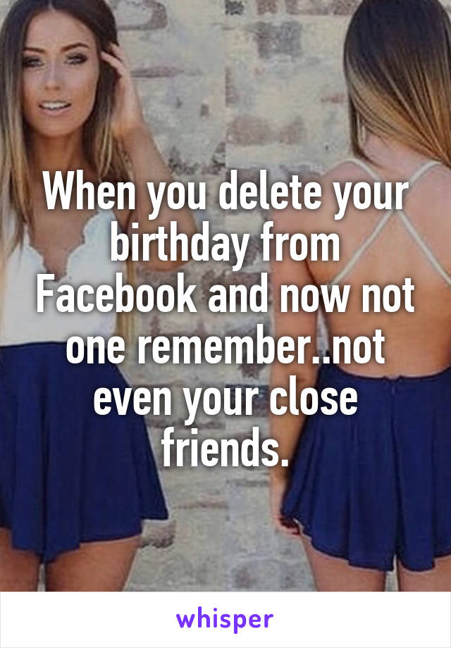 When you delete your birthday from Facebook and now not one remember..not even your close friends.