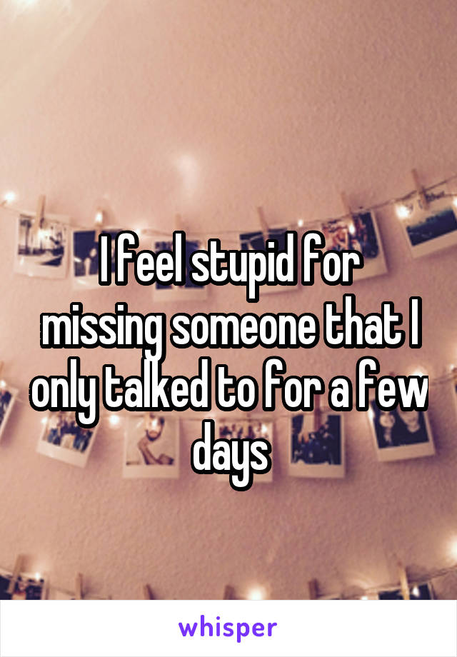 I feel stupid for missing someone that I only talked to for a few days