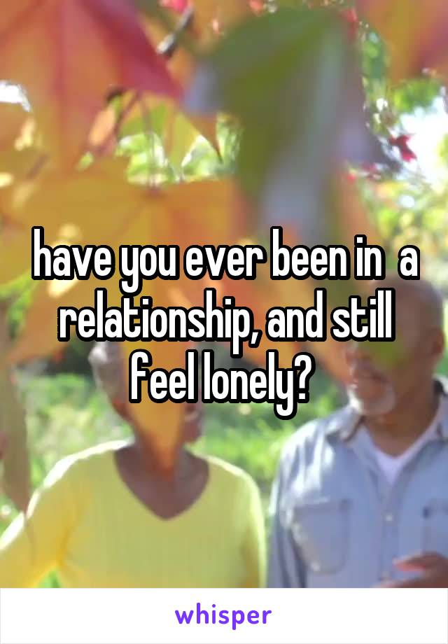 have you ever been in  a relationship, and still feel lonely?